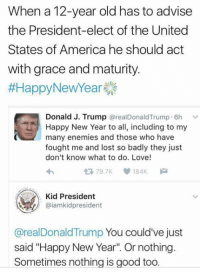 "Donald Trump, Memes, and Enemies: When a 12-year old has to advise  the President-elect of the United  States of America he should act  with grace and maturity.  #Happy New Year  Donald J. Trump  @real Donald Trump 6h  v  Happy New Year to all, including to my  many enemies and those who have  fought me and lost so badly they just  don't know what to do. Love!  79.7K V 184K  Kid President  @iamkidpresident  @real Donald Trump  You could've just  said ""Happy New Year"" Or nothing.  Sometimes nothing is good too. What is the word?  Oh, yea. Burn #TheSkepDick"