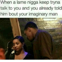The thirst is real 😂😂😂😂 ComePartyOnaRealPage🎈: When a a nigga keep tryna  talk to you and you already told  him bout your imaginary man The thirst is real 😂😂😂😂 ComePartyOnaRealPage🎈