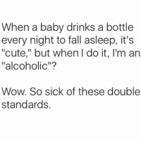 "The judgement needs to stop now!!!: When a baby drinks a bottle  every night to fall asleep, it's  ""cute,"" but when I do it, I'm an  ""alcoholic""?  Wow. So sick of these double  standards, The judgement needs to stop now!!!"