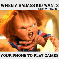 Hate these little badass fuckers....😂😂: WHEN A BADASS KID WANTS  STEWPIDASS  YOUR PHONE TO PLAY GAMES Hate these little badass fuckers....😂😂