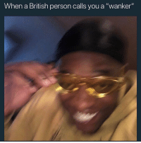 """Memes, British, and Hell: When a British person calls you a """"wanker'"""" Bloody hell"""