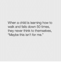 """Love, How To, and Never: When a child is learning how to  walk and falls down 50 times,  they never think to themselves,  Maybe this isn't for me."""" Can't love this quote enough!"""