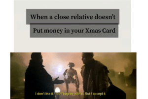 It's Christmas so...: When a close relative doesn't  Put money in your Xmas Card  I don't like it. I don't agree with it. But I accept it. It's Christmas so...