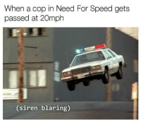 NFS logic. Car memes: When a cop in Need For Speed gets  passed at 20mph  (siren blaring) NFS logic. Car memes