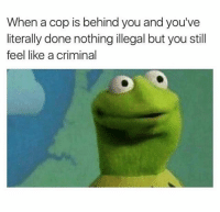 Criminal, Cop, and You: When a cop is behind you and you've  literally done nothing illegal but you still  feel like a criminal