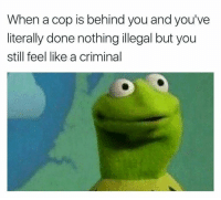 Memes, 🤖, and Criminal: When a cop is behind you and you've  literally done nothing illegal but you  still feel like a criminal