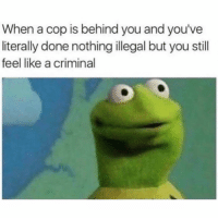 Criminal, Cop, and You: When a cop is behind you and you've  literally done nothing illegal but you still  feel like a criminal It be so sketchy.. 😩💯 https://t.co/mYgmVHFLhU