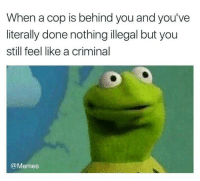 Memes, 🤖, and Cops: When a cop is behind you and you've  literally done nothing illegal but you  still feel like a criminal  @Memes Who does this? @memes cops