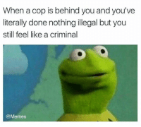 Dank, Memes, and 🤖: When a cop is behind you and you've  literally done nothing illegal but you  still feel like a criminal  @Memes