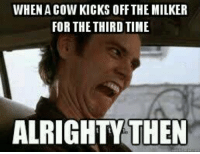 WHEN A COW KICKS OFF THE MILKER  FOR THE THIRD TIME  ALRIGHTY THEN That's about right... ~James