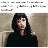 Asks, Job, and For: when a customer asks for assistance  while i'm on my shift at my job that i was  hired to do A little bit of this and a little bit of that
