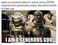 don't thank me 😌 BaristaLife: when a customer asks for extra, extra, EXTRA  caramel and i practically empty the entire bottle  in their cup  @fuck cardi  1TTT  BARISTALIFE  G: @BARISTA LIFE  I AMIA GENEROUS GOD don't thank me 😌 BaristaLife