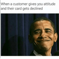 Funny, Lol, and Tag Someone: When  a customer gives you attitude  and their card gets declined Tag someone with attitude lol