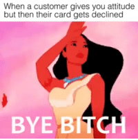 Bitch, Memes, and Attitude: When a customer gives you attitude  but then their card gets declined  BYE BITCH