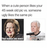 Cute, Memes, and Ugly: When a cute person likes your  45 week old pic vs. someone  ugly likes the same pic  Spablopiqasso  UNFOLLOW ME  That makes me moist  RIGHT NOW That first picture makes me moist ( ͡° ͜ʖ ͡°)