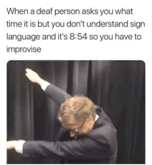 Sorry, Sign Language, and Time: When a deaf person asks you what  time it is but you don't understand sign  language and it's 8:54 so you have to  improvise sorry not sorry not mine