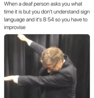 What time is it? Time for you to get a WATCH (i.redd.it): When a deaf person asks you what  time it is but you don't understand sign  language and it's 8:54 so you have to  improvise What time is it? Time for you to get a WATCH (i.redd.it)