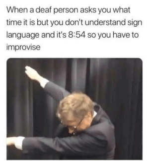 Bill Gates, Dank, and Lit: When a deaf person asks you what  time it is but you don't understand sign  language and it's 8:54 so you have to  improvise Bill Gates is lit by mrswagduck MORE MEMES