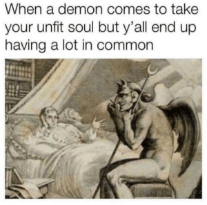 Tumblr, Blog, and Common: When a demon comes to take  your unfit soul but y'all end up  having a lot in common awesomacious:  Really! You don't say