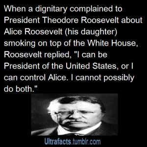 "Assassination, Bitch, and Cars: When a dignitary complained to  President Theodore Roosevelt about  Alice Roosevelt (his daughter)  smoking on top of the White House,  Roosevelt replied, ""l can be  can control Alice. I cannot possibly  do both.""  Ultrafacts.tumblr.com angelus80:  themauveroom:  distractedbyshinyobjects:  mewjounouchi:  khoshekh-yourself:  catsuitmonarchy:  optimysticals:  vancity604778kid:  ultrafacts:     Source Click HERE to Follow the Ultrafacts Blog!     ALICE ROOSEVELT WAS HARDCORE. ""She was known as a rule-breaker in an era when women were under great pressure to conform. The American public noticed many of her exploits. She smoked cigarettes in public, swore at officials, rode in cars with men, stayed out late partying, kept a pet snake named Emily Spinach (Emily as in her spinster aunt and Spinach for its green color) in the White House, and was seen placing bets with a bookie.    So what I'm reading here is, she was a Roosevelt?  Well I have a new hero.  Her whole wikipedia article is gold ""When her father was governor of New York, he and his wife proposed that Alice attend a conservative school for girls in New York City. Pulling out all the stops, Alice wrote, 'If you send me I will humiliate you. I will do something that will shame you. I tell you I will.'"" ""Her father took office in 1901 following the assassination of President William McKinley, Jr. in Buffalo (an event that she greeted with ""sheer rapture."")"" ""During the cruise to Japan, Alice jumped into the ship's pool fully clothed, and coaxed a congressman to join her in the water. (Years later Bobby Kennedy would chide her about the incident, saying it was outrageous for the time, to which the by-then-octogenarian Alice replied that it would only have been outrageous had she removed her clothes."" ""She was dressed in a blue wedding dress and dramatically cut the wedding cake with a sword (borrowed from a military aide attending the reception)"" ""When it came time for the Roosevelt family to move out of the White House, Alice buried a Voodoo doll of the new First Lady, Nellie Taft, in the front yard."" ""Later, the Taft White House banned her from her former residence—the first but not the last administration to do so. During Woodrow Wilson's administration (from which she was banned in 1916 for a bawdy joke at Wilson's expense)…"" ""As an example of her attitudes on race, in 1965 her African-American chauffeur and one of her best friends, Turner, was driving Alice to an appointment. During the trip, he pulled out in front of a taxi, and the driver got out and demanded to know of him, ""What do you think you're doing, you black bastard?"" Turner took the insult calmly, but Alice did not and told the taxi driver, ""He's taking me to my destination, you white son of a bitch!"" ""To Senator Joseph McCarthy, who had jokingly remarked at a party ""Here's my blind date. I am going to call you Alice"", she sarcastically said ""Senator McCarthy, you are not going to call me Alice. The trashman and the policeman on my block call me Alice, but you may not.""  I love this woman.  WOMEN WHO NEED FUCKEN MOVIES.   This is Alice as an older lady. The pillow says ""If you can't say something good about someone, sit right here by me.""  She is my absolute favorite.    This is great! I'd love a film about her."