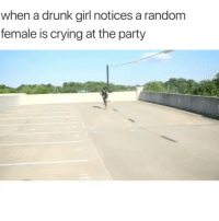 Crying, Drunk, and Facts: when a drunk girl notices a random  female is crying at the party Lmao facts 😂💀