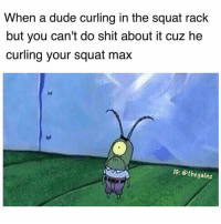 Dude, Memes, and Squat: When a dude curling in the squat rack  but you can't do shit about it cuz he  curling your squat max  IG: othe gainz Damn.. awks...