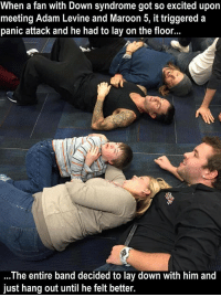 That makes it Maroon 6: When a fan with Down syndrome got so excited upon  meeting Adam Levine and Maroon 5, it triggered a  panic attack and he had to lay on the floor.  The entire band decided to lay down with him and  just hang out until he felt better. That makes it Maroon 6