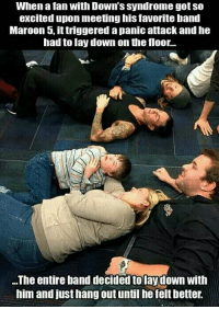 """Love, Http, and Maroon 5: When a fan with Down's syndrome got so  excited upon meeting his favorite band  Maroon 5, ittriggered a panic attack and he  had to lay down on the floor...  ..The entire band decided to laydown with  him and just hang out until he felt better. <p>Another reason to love Maroon 5 via /r/wholesomememes <a href=""""http://ift.tt/2mMAB1c"""">http://ift.tt/2mMAB1c</a></p>"""