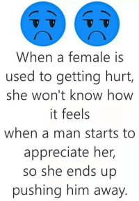 Memes, Ups, and Appreciate: When a female is  used to getting hurt,  she won't know how  it feels  when a man starts to  appreciate her,  so she ends up  pushing him away 💯