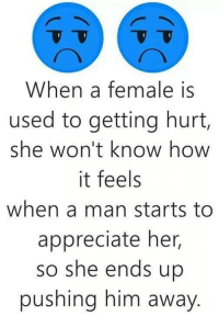 Memes, Ups, and Appreciate: When a female is  used to getting hurt,  she won't know how  it feels  when a man starts to  appreciate her,  so she ends up  pushing him away 💯 💕 ✔