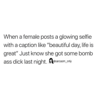 "Ass, Beautiful, and Funny: When a female posts a glowing selfie  with a caption like ""beautiful day, life is  great"" Just know she got some bomb  ass dick last night. ony  @sarcasm_only SarcasmOnly"