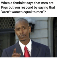 "God, Memes, and Women: When a feminist says that men are  Pigs but you respond by saying that  ""Aren't women equal to men""? WHERE IS YOUR FEMINIST GOD NOW!?"