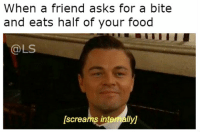 Asking For A Friend: When a friend asks for a bite  and eats half of your food  LS  lscreams intemallyj