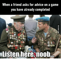noob: When a friend asks for advice on a game  you have already completed  Listen here, ban  noob
