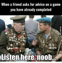 """Tag a friend 😀😂❤️• • 😄Follow 👉@Gamer.p0sts👈 for more content😄• • Sponsored by @moon.hq 🚨use promo code: """"Vaiazys"""" 🚨 For 5% off your purchase • ❤Double-tap & tag a friend❤ • • callofduty battlefield halo xbox battlefield1 cod mwr iw gamingmemes battlefield4 playstation ps4 gaming pc overwatch destiny memes instagram videogames blackops2 rainbowsixsiege pcgaming xboxone codmemes gta gtav csgo bo2: When a friend asks for advice on a game  you have already completed  Listen here, noob Tag a friend 😀😂❤️• • 😄Follow 👉@Gamer.p0sts👈 for more content😄• • Sponsored by @moon.hq 🚨use promo code: """"Vaiazys"""" 🚨 For 5% off your purchase • ❤Double-tap & tag a friend❤ • • callofduty battlefield halo xbox battlefield1 cod mwr iw gamingmemes battlefield4 playstation ps4 gaming pc overwatch destiny memes instagram videogames blackops2 rainbowsixsiege pcgaming xboxone codmemes gta gtav csgo bo2"""