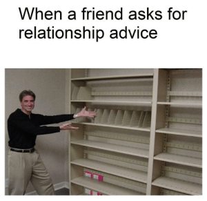 Advice, Asks, and Friend: When a friend asks for  relationship advice https://t.co/J8tTTmKocy