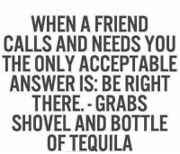 The Only Acception: WHEN A FRIEND  CALLS AND NEEDS YOU  THE ONLY ACCEPTABLE  ANSWER IS: BE RIGHT  THERE GRABS  SHOVEL AND BOTTLE  OF TEQUILA