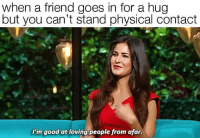 Me: when a friend goes in for a hug  but you can't stand physical contact  I'm good at loving people from afar Me