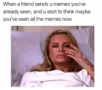This is me when I need to post a meme on the page😅😂: When a friend sends u memes you've  already seen, and u start to think maybe  you've seen all the memes now This is me when I need to post a meme on the page😅😂