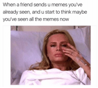 Never gon happen with this page 💁🏼💪🏼: When a friend sends u memes you've  already seen, and u start to think maybe  you've seen all the memes now Never gon happen with this page 💁🏼💪🏼