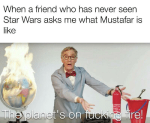 Fucking, Star Wars, and Planets: When a friend who has never seen  Star Wars asks me what Mustafar is  like  The planet's on fucking ire! Don't try it