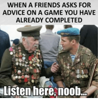 noob: WHEN A FRIENDS ASKS FOR  ADVICE ON A GAME YOU HAVE  ALREADY COMPLETED  Listen here, noob