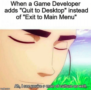 "Game, Peace, and A Game: When a Game Developer  adds ""Quit to Desktop"" instead  of ""Exit to Main Menu""  Ah, U see youtre a man of culture as well  Ah,lsee youtre aman of culture as well Peace."
