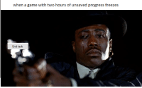 "Game, A Game, and Can: when a game with two hours of unsaved progress freezes  End task <p>Can I get an appraisal? via /r/MemeEconomy <a href=""https://ift.tt/2JHf7cn"">https://ift.tt/2JHf7cn</a></p>"