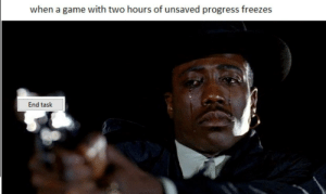 Game, Sad, and A Game: when a game with two hours of unsaved progress freezes  End task Extremely sad