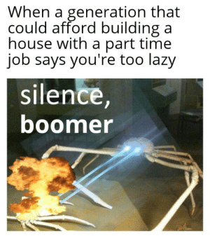 Welcome to the future!: When a generation that  could afford building a  house with a part time  job says you're too lazy  silence,  boomer Welcome to the future!