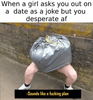 Af, Desperate, and Fucking: When a girl asks you out on  a date as a joke but you  desperate af  -Sounds like a fucking plan