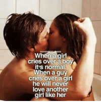 Crying, Girls, and Love: When a girl  cries boy  it's normal.  When a guy  cries over a girl  he will never  love another  girl like her