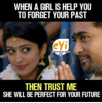 Eyy: WHEN A GIRL IS HELP YOU  TO FORGET YOUR PAST  eyi  nakena Yarum layac  THEN TRUST ME  SHE WILL BE PERFECT FOR YOUR FUTURE