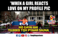 Love, Girl, and Indianpeoplefacebook: WHEN A GIRL REACTS  LOVE ON MY PROFILE PIC  AUGHING  HO GAYA HAI  TUJHKO TOH PYAAR SAJNA